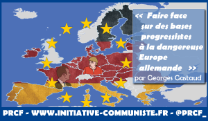 Faire face sur des bases progressistes à la dangereuse Europe allemande – par Georges Gastaud