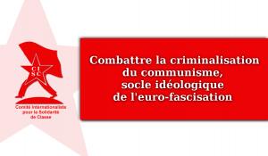 COMBATTRE LA CRIMINALISATION DU COMMUNISME, CE SOCLE IDÉOLOGIQUE DE L'EURO-FASCISATION