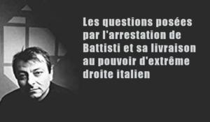 Les questions posées par l'arrestation de Battisti et sa livraison au pouvoir d'extrême droite italien .