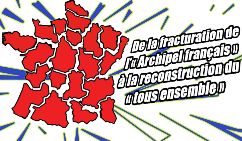France : De la fracturation de l'« Archipel français » à la reconstruction du « tous ensemble » !