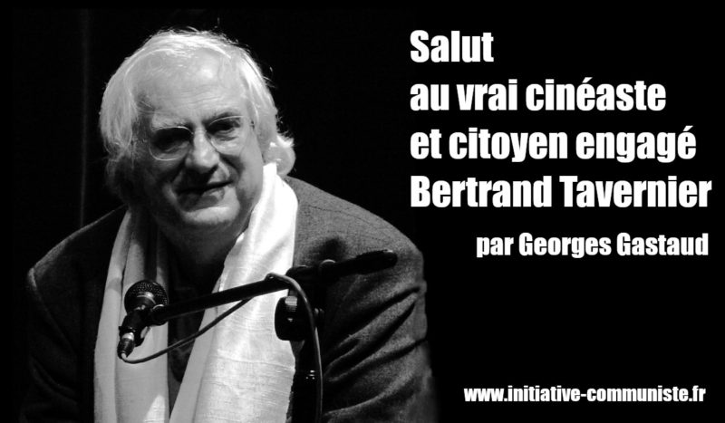 Salut au vrai cinéaste et citoyen engagé, Bertrand Tavernier – par Georges Gastaud